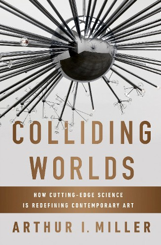 """Colliding Worlds: How Cutting-Edge Science is Redefining Contemporary Art"" the new book of Arthur I. Miller"