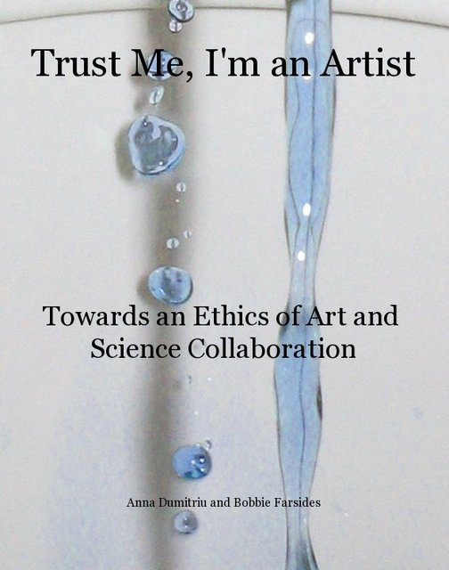 """Trust Me, I'm an Artist: Towards an Ethics of Art and Science Collaboration"": the new book by Anna Dumitriu and Bobbie Farsides"